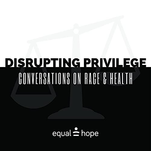 Episode #8 of Equal Hope's podcast- Disrupting Privilege: Conversations on Race and Health
